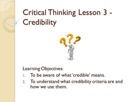 Critical Thinking Lesson 3 - Credibility Learning Objectives: 1. To be aware of what 'credible' means. 2. To understand what credibility criteria are and.