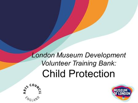 London Museum Development Volunteer Training Bank: Child Protection.