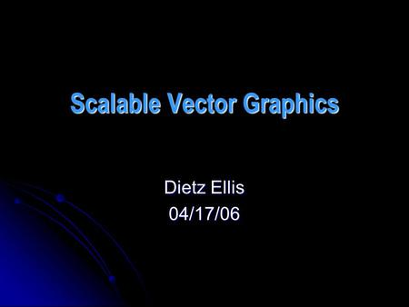 Scalable Vector Graphics Dietz Ellis 04/17/06. SVG SVG is a language for describing two- dimensional graphics in XML. SVG is a language for describing.