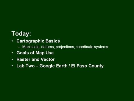 Today: Cartographic Basics –Map scale, datums, projections, coordinate systems Goals of Map Use Raster and Vector Lab Two – Google Earth / El Paso County.