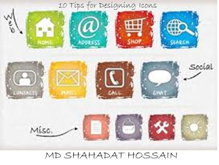 Head Line Here MD. SHAHADAT HOSSAIN MD SHAHADAT HOSSAIN 10 Tips for Designing Icons.