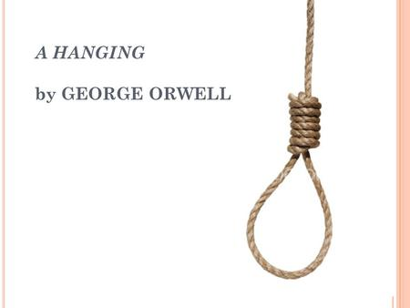 A HANGING by GEORGE ORWELL. G EORGE O RWELL - B IOGRAPHY Eric Arthur Blair (25 June 1903 – 21 January 1950), better known by his pen name George Orwell,