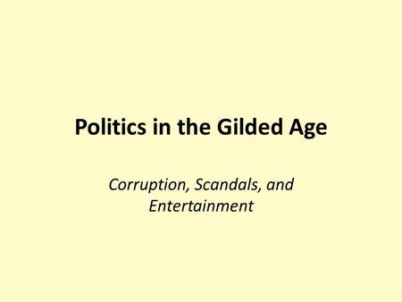 Politics in the Gilded Age Corruption, Scandals, and Entertainment.