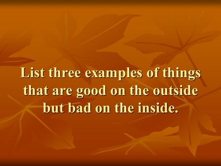 List three examples of things that are good on the outside but bad on the inside.