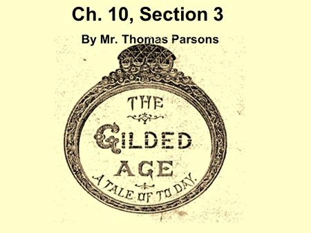 Ch. 10, Section 3 By Mr. Thomas Parsons. I. A Changing Culture A.In 1873 Mark Twain and Charles Warner co-wrote the novel, The Gilded Age. 1.Historians.
