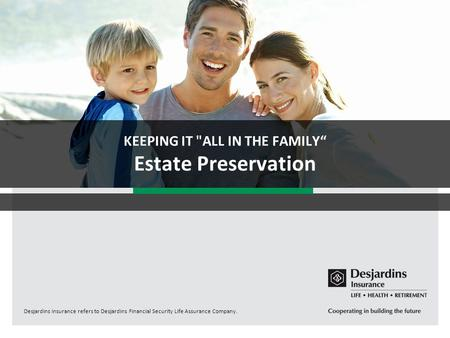"Desjardins Insurance refers to Desjardins Financial Security Life Assurance Company. KEEPING IT ALL IN THE FAMILY"" Estate Preservation."