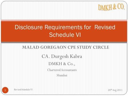 CA. Durgesh Kabra DMKH & Co., Chartered Accountants Mumbai 28 th Aug 2011 1 Disclosure Requirements for Revised Schedule VI Revised Schedule VI MALAD GOREGAON.