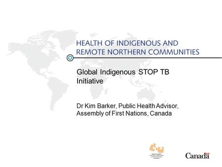 Global Indigenous STOP TB Initiative Dr Kim Barker, Public Health Advisor, Assembly of First Nations, Canada.