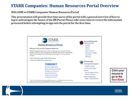 STARR Companies: Human Resources Portal Overview WELCOME to STARR Companies' Human Resources Portal! This presentation will provide first time users of.
