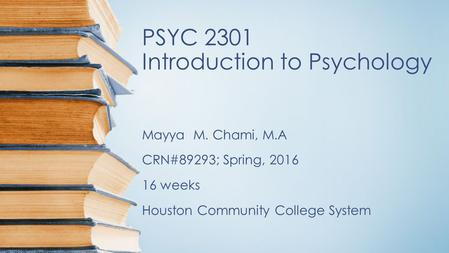PSYC 2301 Introduction to Psychology Mayya M. Chami, M.A CRN#89293; Spring, 2016 16 weeks Houston Community College System.
