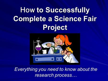 How to Successfully Complete a Science Fair Project Everything you need to know about the research process…