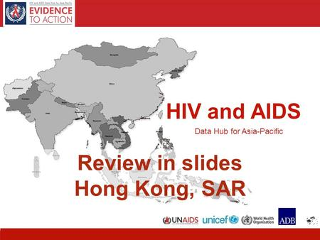 HIV and AIDS Data Hub for Asia-Pacific 1 HIV and AIDS Data Hub for Asia-Pacific Review in slides Hong Kong, SAR.