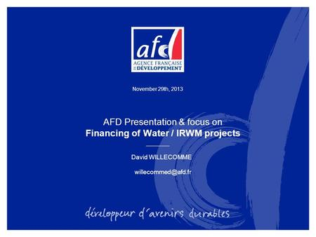 November 29th, 2013 AFD Presentation & focus on Financing of Water / IRWM projects David WILLECOMME