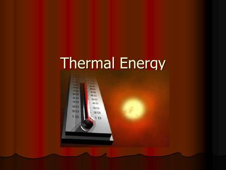 Thermal Energy. Related to particle movement and how atoms are bound together Related to particle movement and how atoms are bound together More movement.