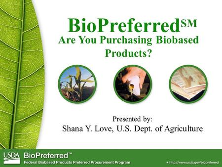 BioPreferred SM Presented by: Shana Y. Love, U.S. Dept. of Agriculture Are You Purchasing Biobased Products?