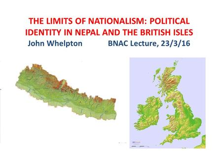 THE LIMITS <strong>OF</strong> NATIONALISM: POLITICAL IDENTITY IN NEPAL AND THE BRITISH ISLES John Whelpton BNAC Lecture, 23/3/16.