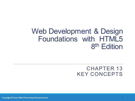 Copyright © Terry Felke-Morris  Web Development & Design Foundations with HTML5 8 th Edition CHAPTER 13 KEY CONCEPTS 1.