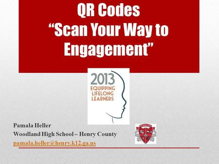 "QR Codes ""Scan Your Way to Engagement"" Pamala Heller Woodland High School – Henry County"