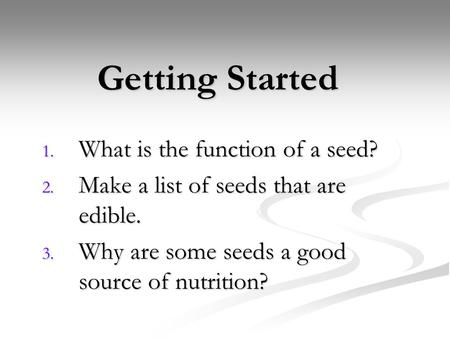 Getting Started 1. What is the function of a seed? 2. Make a list of seeds that are edible. 3. Why are some seeds a good source of nutrition?