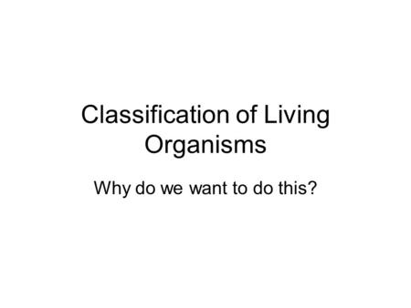 Classification of Living Organisms Why do we want to do this?