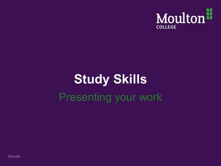 Study Skills Presenting your work Moodle. Stages to complete an assignment 1. Understand the assignment brief 2. Find the information needed 3. Evaluate.