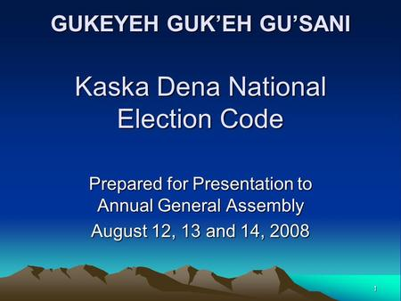 1 GUKEYEH GUK'EH GU'SANI Kaska Dena National Election Code Prepared for Presentation to Annual General Assembly August 12, 13 and 14, 2008.