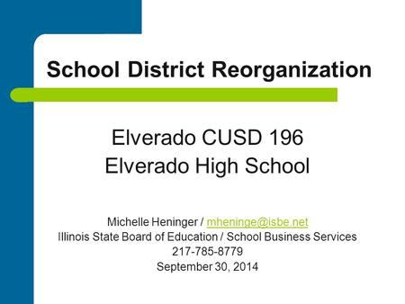 School District Reorganization Elverado CUSD 196 Elverado High School Michelle Heninger / Illinois State Board of Education.