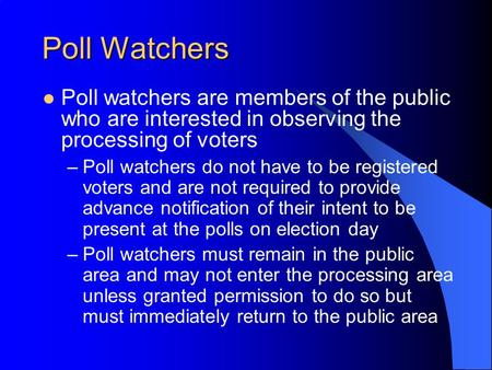 Poll Watchers Poll watchers are members of the public who are interested in observing the processing of voters –Poll watchers do not have to be registered.