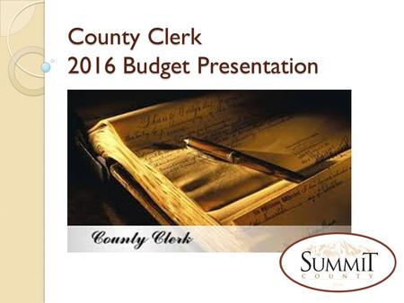 County Clerk 2016 Budget Presentation. Clerk Office – What We Do The Summit County Clerk is responsible for the following processes of government: Process.