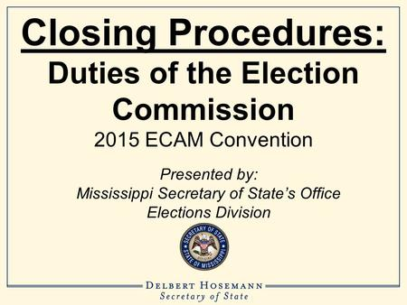 Closing Procedures: Duties of the Election Commission 2015 ECAM Convention Presented by: Mississippi Secretary of State's Office Elections Division.
