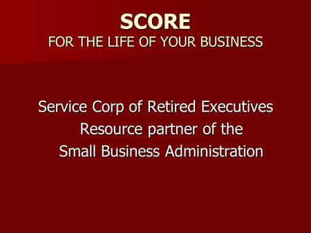 SCORE FOR THE LIFE OF YOUR BUSINESS Service Corp of Retired Executives Resource partner of the Small Business Administration.