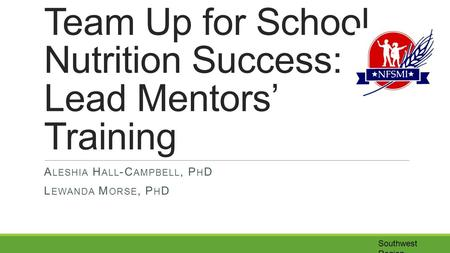 Southwest Region Team Up for School Nutrition Success: Lead Mentors' Training A LESHIA H ALL -C AMPBELL, P H D L EWANDA M ORSE, P H D.