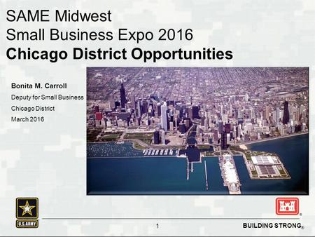 BUILDING STRONG ® 1 SAME Midwest Small Business Expo 2016 Chicago District Opportunities Bonita M. Carroll Deputy for Small Business Chicago District March.