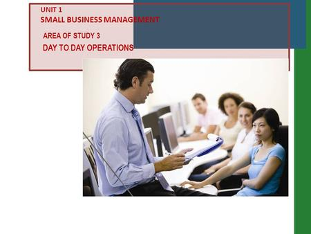 DAY TO DAY OPERATIONS AREA OF STUDY 3 UNIT 1 SMALL BUSINESS MANAGEMENT.