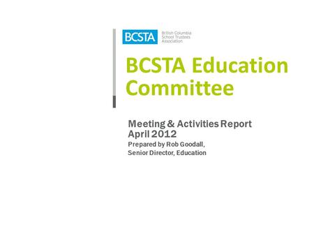 BCSTA Education Committee Meeting & Activities Report April 2012 Prepared by Rob Goodall, Senior Director, Education.