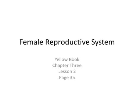 Female Reproductive System Yellow Book Chapter Three Lesson 2 Page 35.