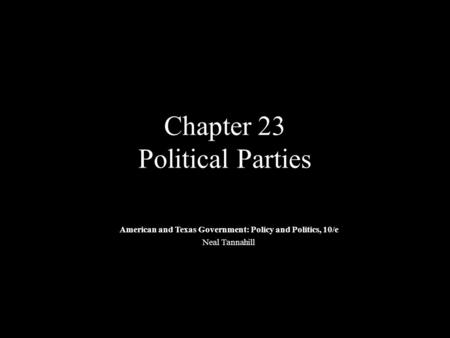 Chapter 23 Political Parties American and Texas Government: Policy and Politics, 10/e Neal Tannahill.