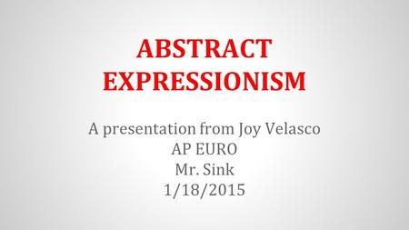 ABSTRACT EXPRESSIONISM A presentation from Joy Velasco AP EURO Mr. Sink 1/18/2015.