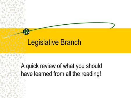 Legislative Branch A quick review of what you should have learned from all the reading!