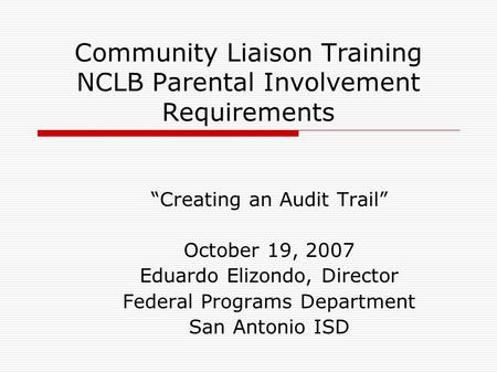 "Community Liaison Training NCLB Parental Involvement Requirements ""Creating an Audit Trail"" October 19, 2007 Eduardo Elizondo, Director Federal Programs."