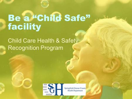 "Be a ""Child Safe"" facility Child Care Health & Safety Recognition Program."
