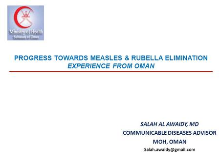 PROGRESS TOWARDS MEASLES & RUBELLA ELIMINATION EXPERIENCE FROM OMAN SALAH AL AWAIDY, MD COMMUNICABLE DISEASES ADVISOR MOH, OMAN