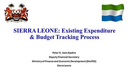 SIERRA LEONE: Existing Expenditure & Budget Tracking Process Peter N. Sam-Kpakra Deputy Financial Secretary Ministry of Finance and Economic Development.