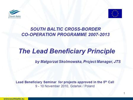 1 SOUTH BALTIC CROSS-BORDER CO-OPERATION PROGRAMME 2007-2013 The Lead Beneficiary Principle by Małgorzat Skolmowska, Project Manager, JTS Lead Beneficiary.
