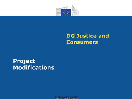 DG Justice and Consumers Project Modifications DG Justice and Consumers.
