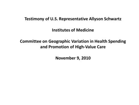 Testimony of U.S. Representative Allyson Schwartz Institutes of Medicine Committee on Geographic Variation in Health Spending and Promotion of High-Value.