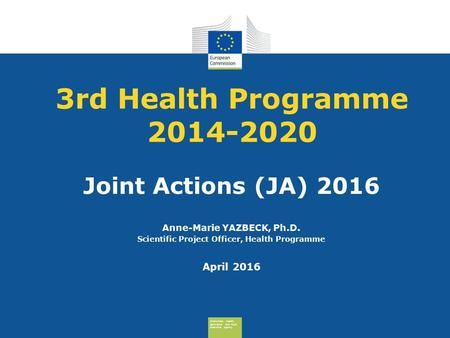 Consumers, Health, Agriculture and Food Executive Agency 3rd Health Programme 2014-2020 Joint Actions (JA) 2016 Anne-Marie YAZBECK, Ph.D. Scientific Project.