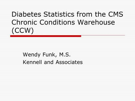 Diabetes Statistics from the CMS Chronic Conditions Warehouse (CCW) Wendy Funk, M.S. Kennell and Associates.