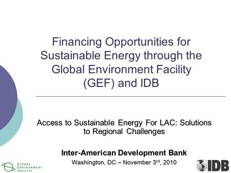 Financing Opportunities for Sustainable Energy through the Global Environment Facility (GEF) and IDB Access to Sustainable Energy For LAC: Solutions to.