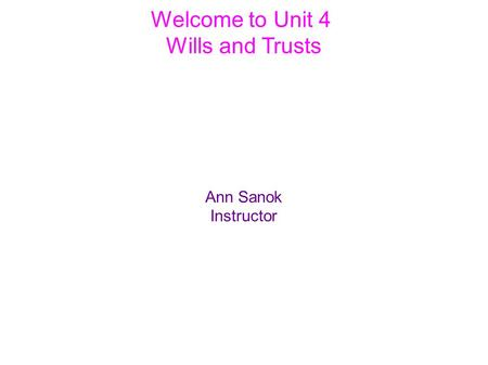 Welcome to Unit 4 Wills and Trusts Ann Sanok Instructor.